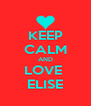 KEEP CALM AND LOVE  ELISE - Personalised Poster A4 size
