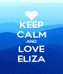 KEEP CALM AND LOVE ELIZA - Personalised Poster A4 size