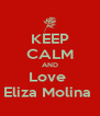 KEEP CALM AND Love  Eliza Molina  - Personalised Poster A4 size