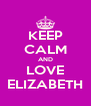 KEEP CALM AND LOVE ELIZABETH - Personalised Poster A4 size