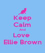 Keep Calm And Love  Ellie Brown - Personalised Poster A4 size