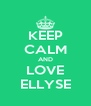 KEEP CALM AND LOVE ELLYSE - Personalised Poster A4 size
