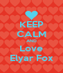 KEEP CALM AND Love Elyar Fox - Personalised Poster A4 size