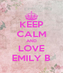 KEEP CALM AND LOVE EMILY B - Personalised Poster A4 size