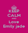 KEEP CALM AND Love Emily jade - Personalised Poster A4 size