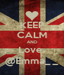 KEEP CALM AND Love  @Emma_ _ - Personalised Poster A4 size