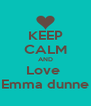 KEEP CALM AND Love  Emma dunne - Personalised Poster A4 size