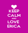 KEEP CALM AND LOVE  ERICA - Personalised Poster A4 size