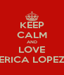 KEEP CALM AND LOVE ERICA LOPEZ - Personalised Poster A4 size