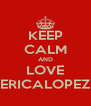 KEEP CALM AND LOVE ERICALOPEZ - Personalised Poster A4 size