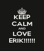 KEEP CALM AND LOVE ERIK!!!!!! - Personalised Poster A4 size