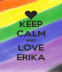 KEEP CALM AND LOVE ERIKA - Personalised Poster A4 size