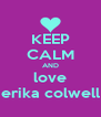 KEEP CALM AND love erika colwell - Personalised Poster A4 size