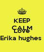 KEEP CALM AND Love Erika hughes  - Personalised Poster A4 size
