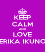 KEEP CALM AND LOVE ERIKA IKUNO - Personalised Poster A4 size