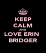 KEEP CALM AND LOVE ERIN  BRIDGER - Personalised Poster A4 size