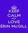 KEEP CALM AND  LOVE ERIN McGILL - Personalised Poster A4 size