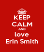 KEEP CALM AND love Erin Smith - Personalised Poster A4 size