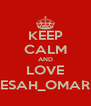 KEEP CALM AND LOVE ESAH_OMAR - Personalised Poster A4 size