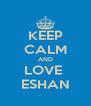 KEEP CALM AND LOVE  ESHAN - Personalised Poster A4 size
