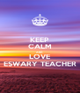 KEEP CALM AND LOVE ESWARY TEACHER - Personalised Poster A4 size