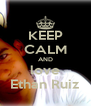 KEEP CALM AND love Ethan Ruiz - Personalised Poster A4 size
