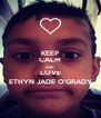KEEP CALM AND LOVE ETHYN JADE O'GRADY - Personalised Poster A4 size