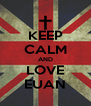 KEEP CALM AND LOVE EUAN - Personalised Poster A4 size
