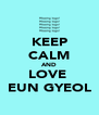 KEEP CALM AND LOVE  EUN GYEOL - Personalised Poster A4 size