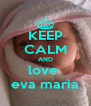 KEEP CALM AND love  eva maria - Personalised Poster A4 size