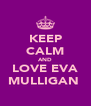 KEEP CALM AND LOVE EVA MULLIGAN  - Personalised Poster A4 size