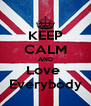 KEEP CALM AND Love  Everybody - Personalised Poster A4 size