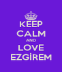KEEP CALM AND LOVE EZGİREM - Personalised Poster A4 size
