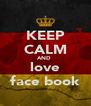 KEEP CALM AND  love face book - Personalised Poster A4 size