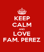KEEP CALM AND LOVE FAM. PEREZ - Personalised Poster A4 size