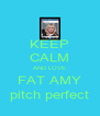 KEEP CALM AND LOVE FAT AMY pitch perfect - Personalised Poster A4 size