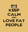 KEEP CALM AND LOVE FAT PEOPLE - Personalised Poster A4 size