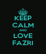 KEEP CALM AND LOVE FAZRI - Personalised Poster A4 size