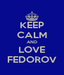 KEEP CALM AND LOVE FEDOROV - Personalised Poster A4 size