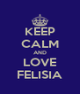 KEEP CALM AND LOVE FELISIA - Personalised Poster A4 size