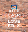 KEEP CALM AND LOVE FELIX - Personalised Poster A4 size