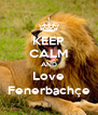 KEEP CALM AND Love Fenerbachçe - Personalised Poster A4 size