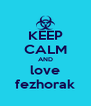KEEP CALM AND love fezhorak - Personalised Poster A4 size