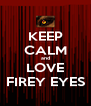 KEEP CALM and LOVE FIREY EYES - Personalised Poster A4 size