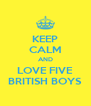 KEEP CALM AND LOVE FIVE BRITISH BOYS - Personalised Poster A4 size