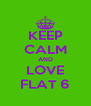 KEEP CALM AND LOVE FLAT 6 - Personalised Poster A4 size