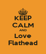 KEEP CALM AND Love Flathead - Personalised Poster A4 size