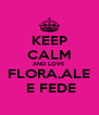 KEEP CALM AND LOVE FLORA,ALE  E FEDE - Personalised Poster A4 size