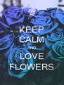 KEEP CALM AND LOVE FLOWERS - Personalised Poster A4 size
