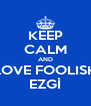 KEEP CALM AND LOVE FOOLISH EZGİ - Personalised Poster A4 size